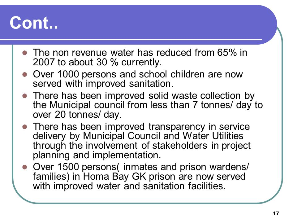 17 Cont.. The non revenue water has reduced from 65% in 2007 to about 30 % currently.
