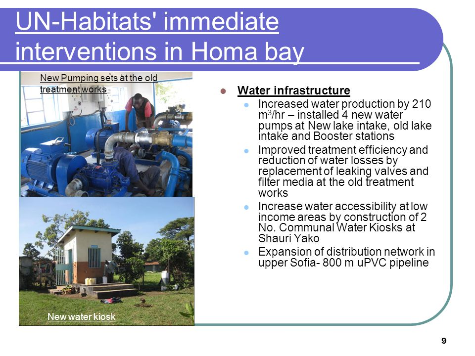 9 UN-Habitats' immediate interventions in Homa bay Water infrastructure Increased water production by 210 m 3 /hr – installed 4 new water pumps at New