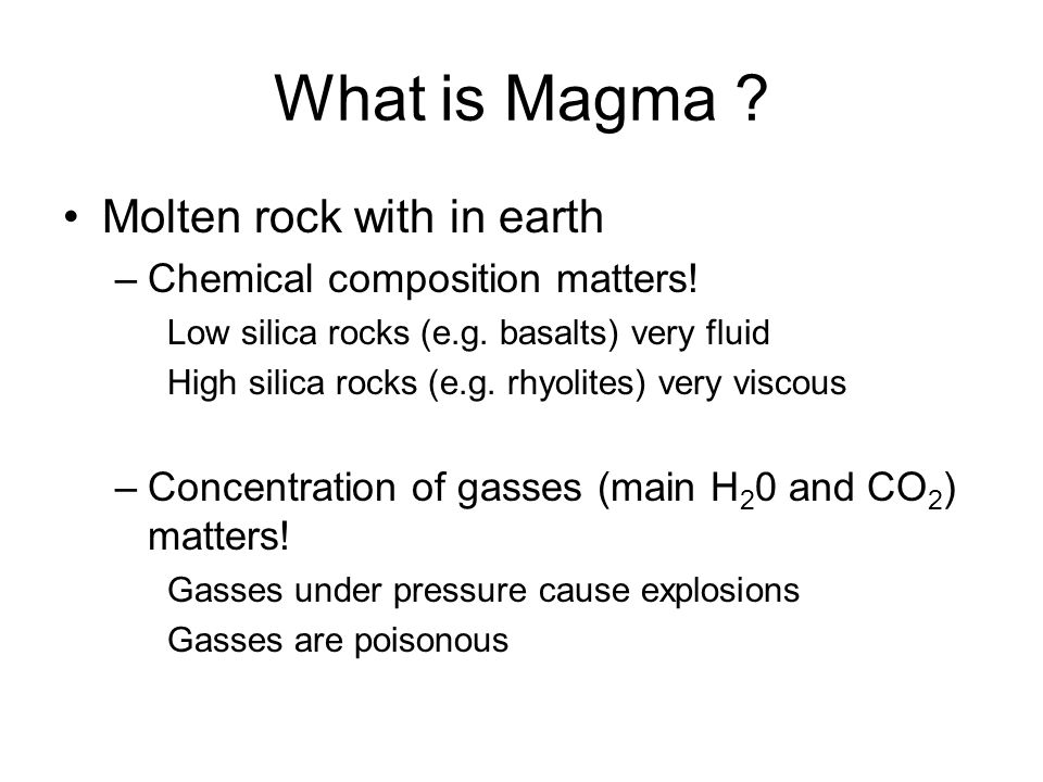 What is Magma ? Molten rock with in earth –Chemical composition matters! Low silica rocks (e.g. basalts) very fluid High silica rocks (e.g. rhyolites)