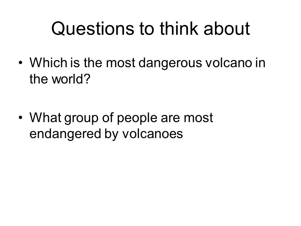 Questions to think about Which is the most dangerous volcano in the world.