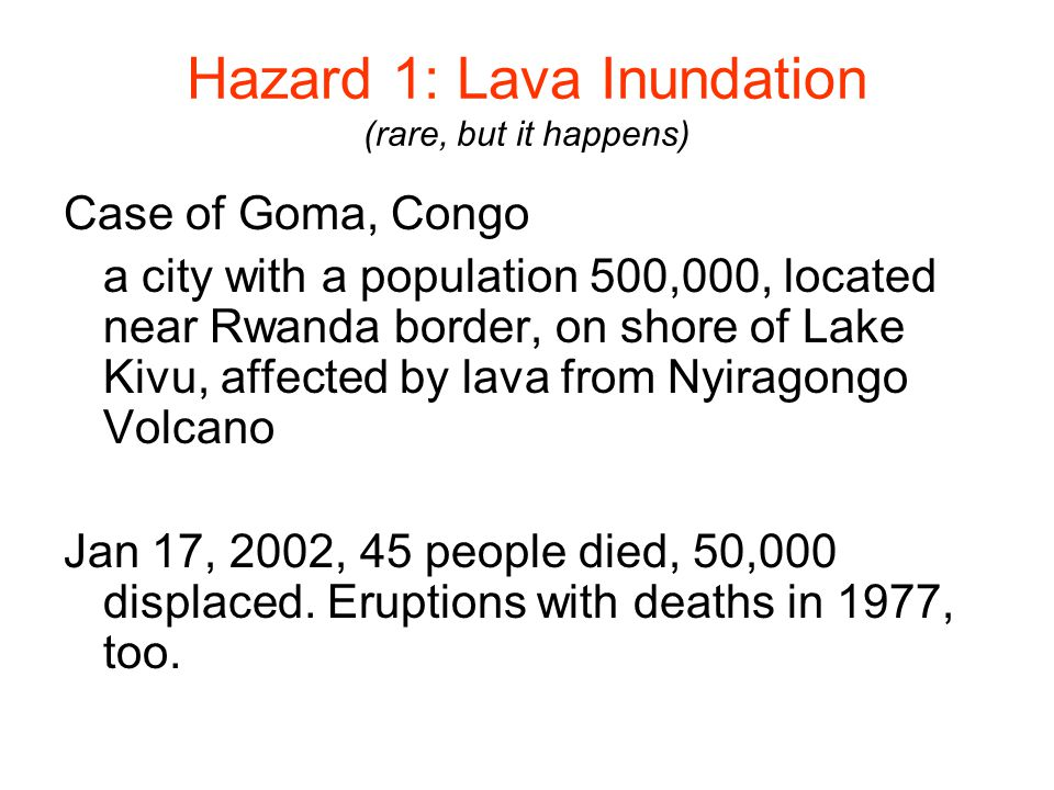 Hazard 1: Lava Inundation (rare, but it happens) Case of Goma, Congo a city with a population 500,000, located near Rwanda border, on shore of Lake Kivu, affected by lava from Nyiragongo Volcano Jan 17, 2002, 45 people died, 50,000 displaced.