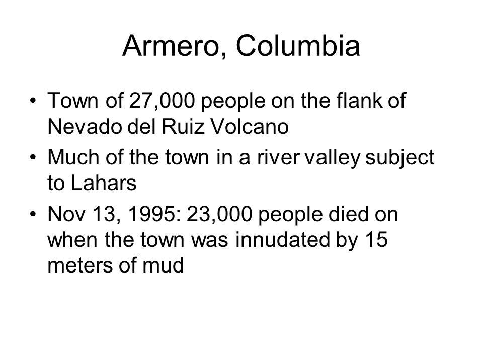 Armero, Columbia Town of 27,000 people on the flank of Nevado del Ruiz Volcano Much of the town in a river valley subject to Lahars Nov 13, 1995: 23,000 people died on when the town was innudated by 15 meters of mud