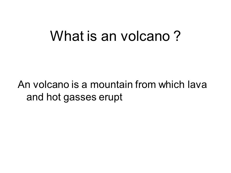 What is an volcano An volcano is a mountain from which lava and hot gasses erupt