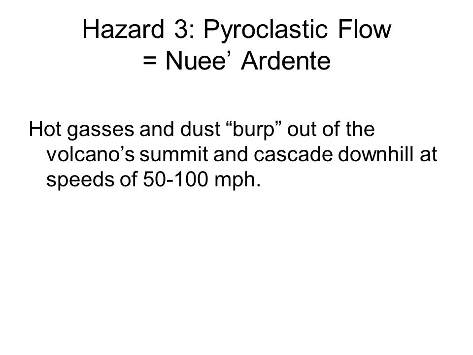 Hazard 3: Pyroclastic Flow = Nuee' Ardente Hot gasses and dust burp out of the volcano's summit and cascade downhill at speeds of 50-100 mph.