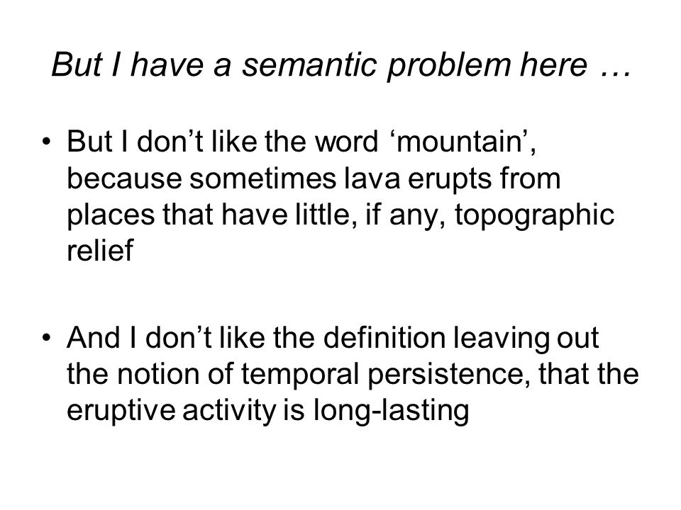 But I have a semantic problem here … But I don't like the word 'mountain', because sometimes lava erupts from places that have little, if any, topogra
