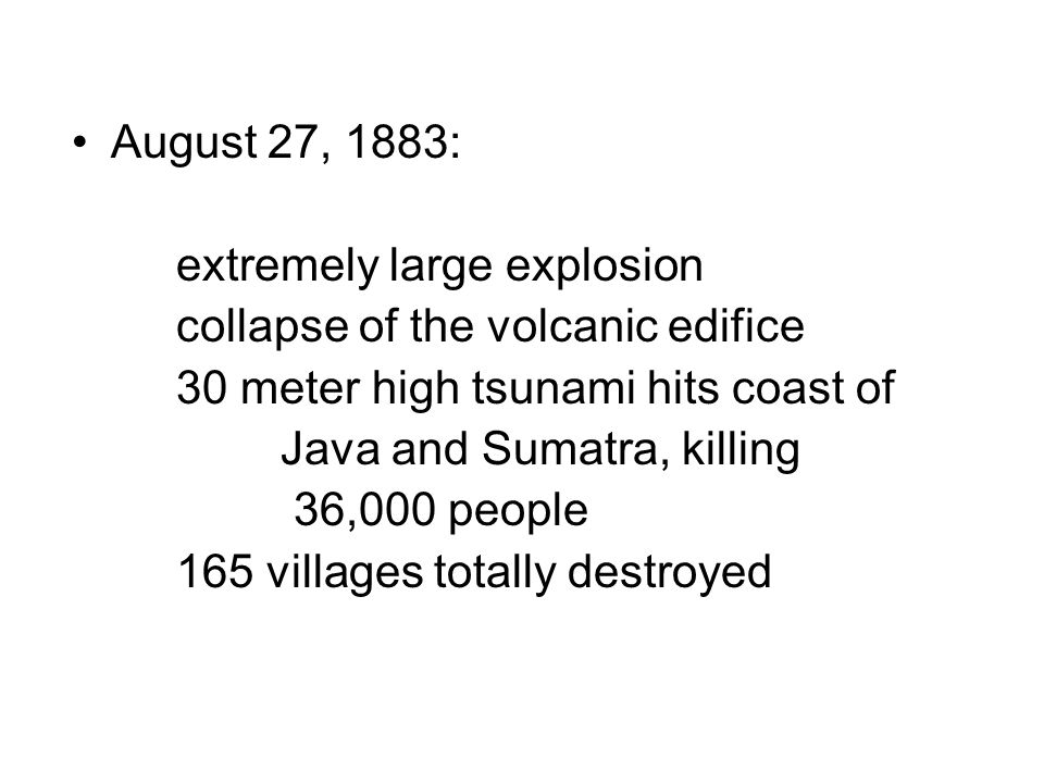 August 27, 1883: extremely large explosion collapse of the volcanic edifice 30 meter high tsunami hits coast of Java and Sumatra, killing 36,000 people 165 villages totally destroyed
