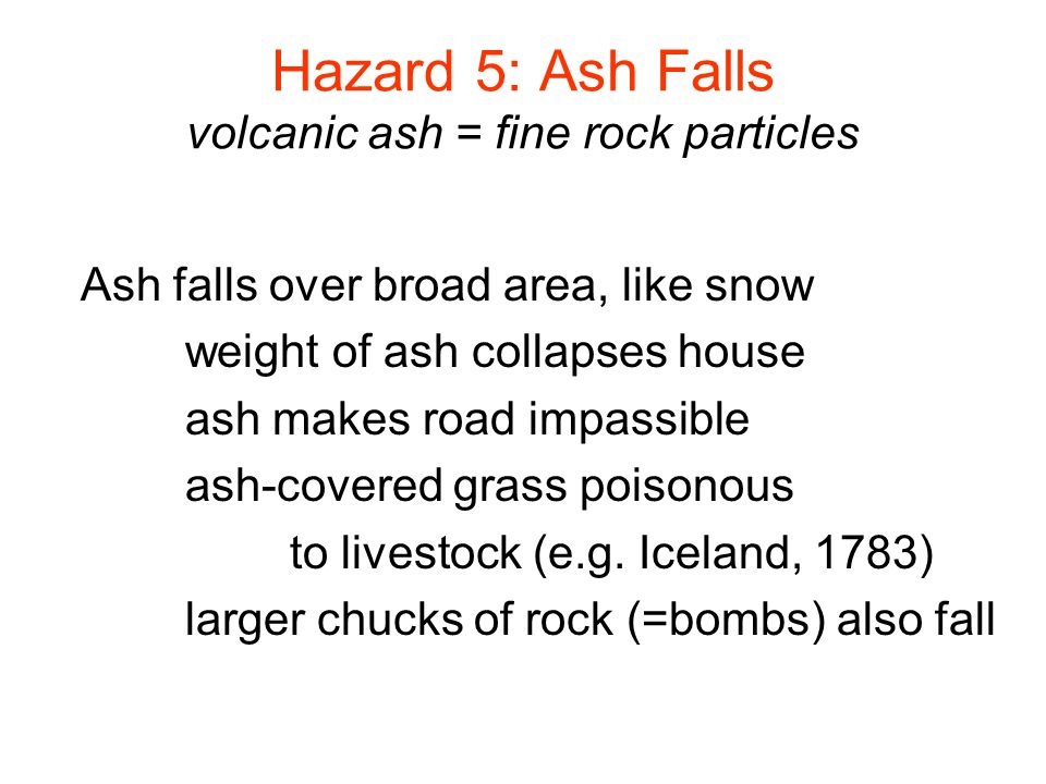Hazard 5: Ash Falls volcanic ash = fine rock particles Ash falls over broad area, like snow weight of ash collapses house ash makes road impassible ash-covered grass poisonous to livestock (e.g.