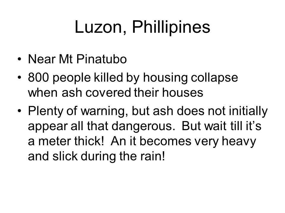 Luzon, Phillipines Near Mt Pinatubo 800 people killed by housing collapse when ash covered their houses Plenty of warning, but ash does not initially appear all that dangerous.