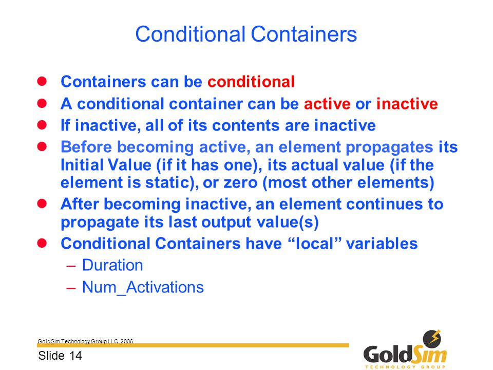 GoldSim Technology Group LLC, 2006 Slide 14 Conditional Containers Containers can be conditional A conditional container can be active or inactive If
