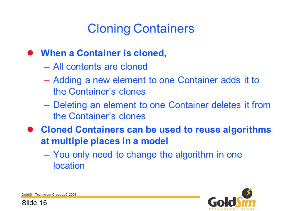 GoldSim Technology Group LLC, 2006 Slide 16 Cloning Containers When a Container is cloned, –All contents are cloned –Adding a new element to one Conta