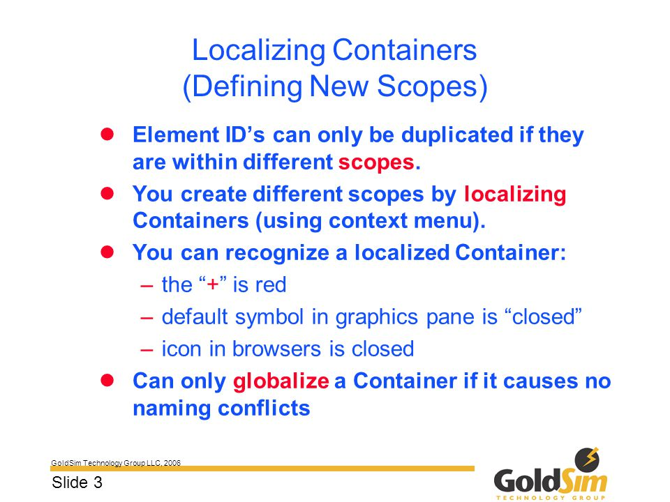 GoldSim Technology Group LLC, 2006 Slide 3 Localizing Containers (Defining New Scopes) Element ID's can only be duplicated if they are within differen