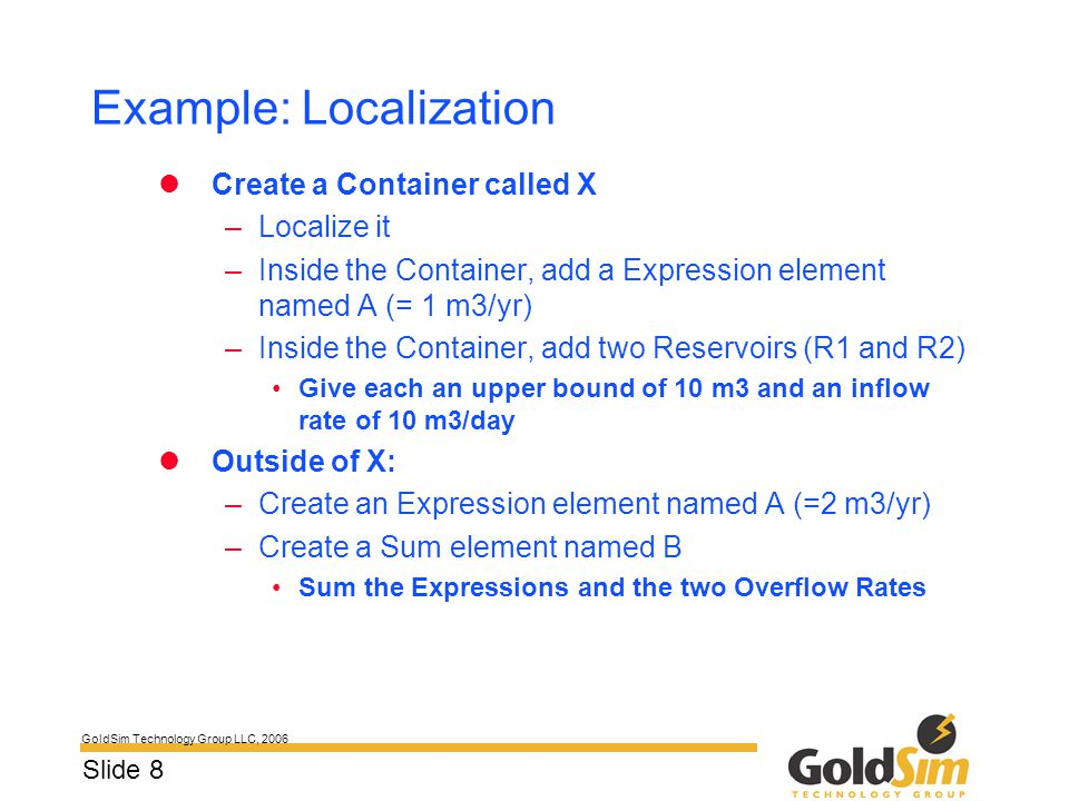 GoldSim Technology Group LLC, 2006 Slide 8 Example: Localization Create a Container called X –Localize it –Inside the Container, add a Expression elem
