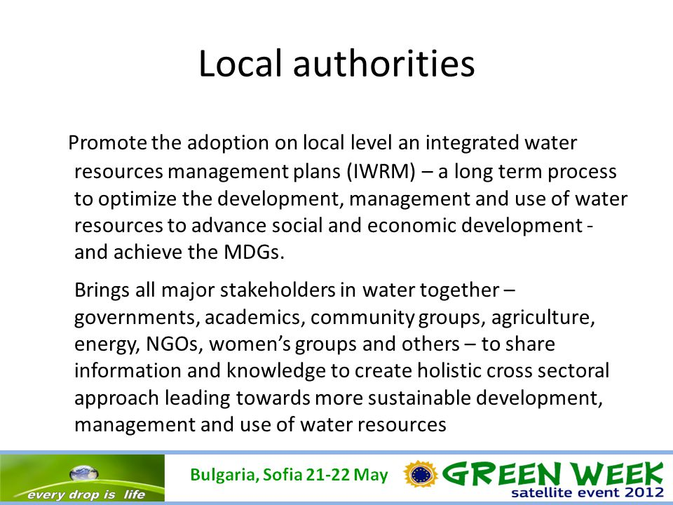 Local authorities Promote the adoption on local level an integrated water resources management plans (IWRM) – a long term process to optimize the development, management and use of water resources to advance social and economic development - and achieve the MDGs.