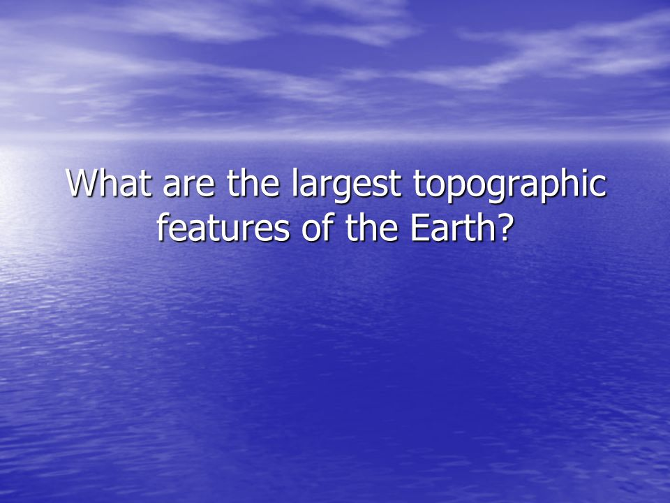 What are the largest topographic features of the Earth