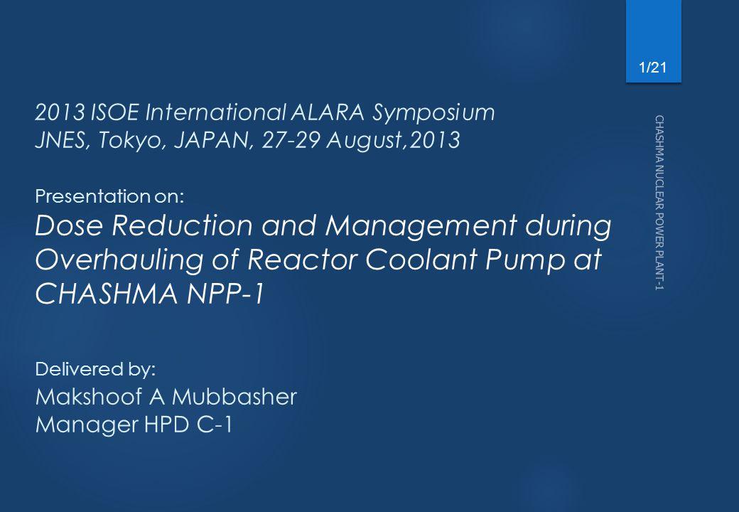 CHASHMA NUCLEAR POWER PLANT-1 1/21 2013 ISOE International ALARA Symposium JNES, Tokyo, JAPAN, 27-29 August,2013 Presentation on: Dose Reduction and M
