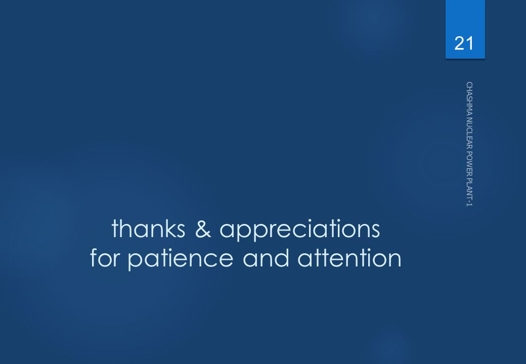 thanks & appreciations for patience and attention CHASHMA NUCLEAR POWER PLANT-1 21