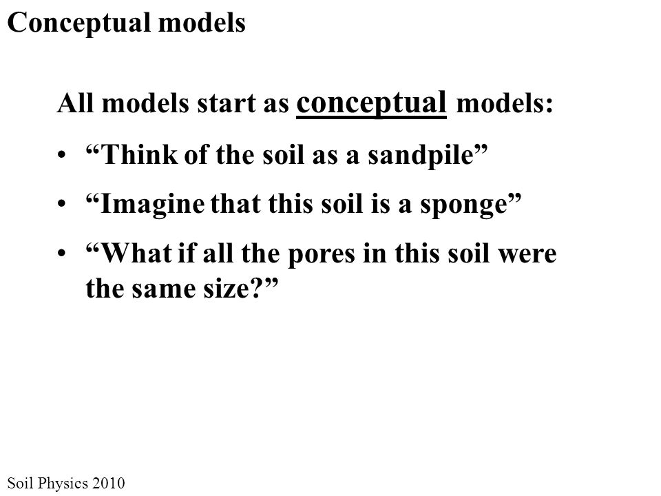Soil Physics 2010 Conceptual models All models start as conceptual models: Think of the soil as a sandpile Imagine that this soil is a sponge What if all the pores in this soil were the same size