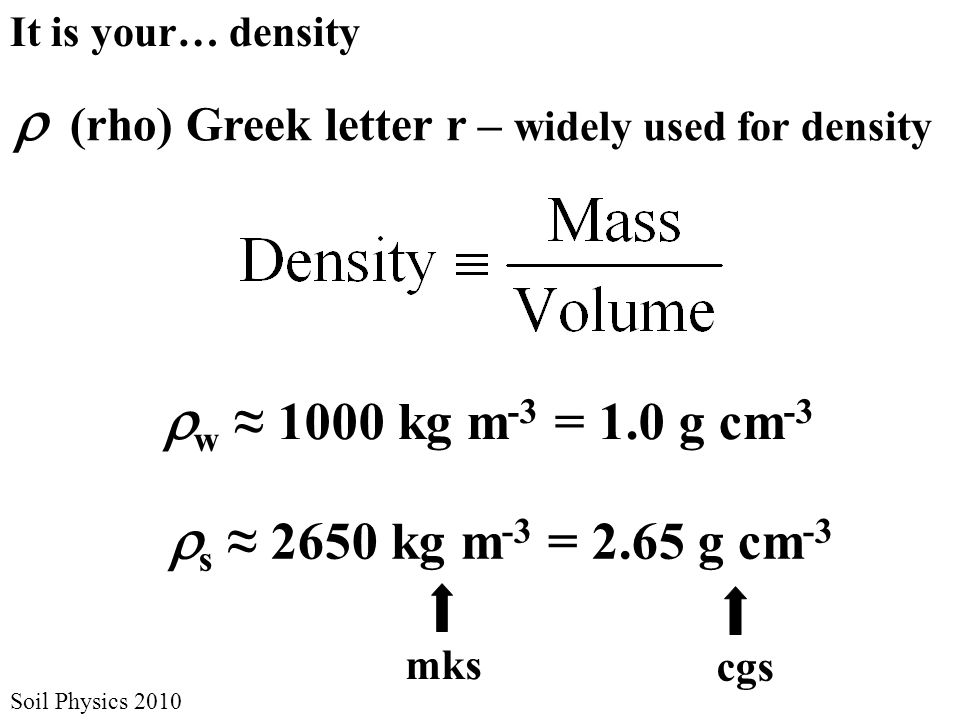 It is your… density  (rho) Greek letter r – widely used for density  w ≈ 1000 kg m -3 = 1.0 g cm -3  s ≈ 2650 kg m -3 = 2.65 g cm -3 Soil Physics 2