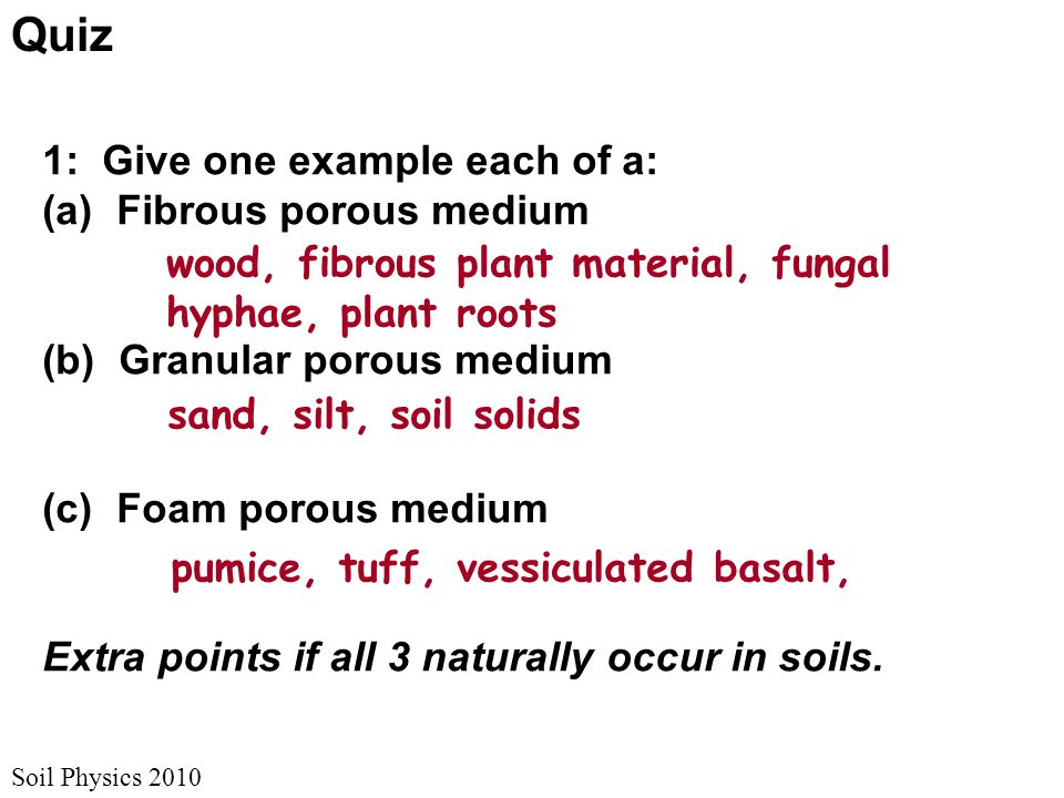 Soil Physics 2010 1: Give one example each of a: (a) Fibrous porous medium (b) Granular porous medium (c) Foam porous medium Extra points if all 3 naturally occur in soils.