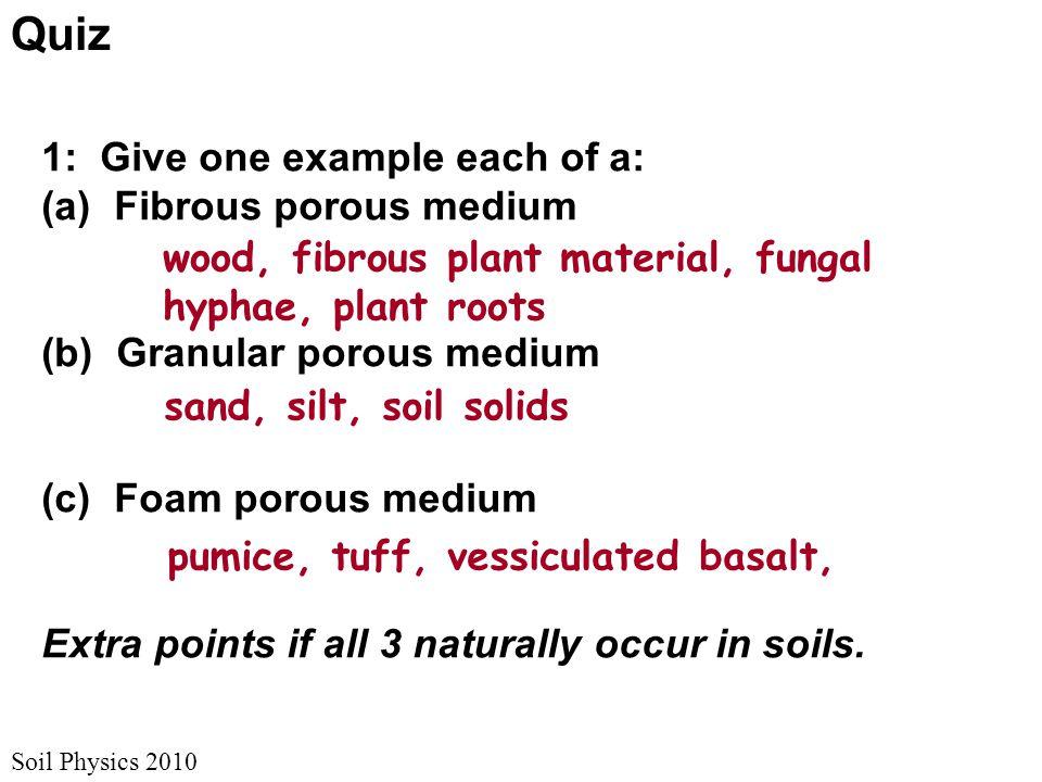 Soil Physics 2010 1: Give one example each of a: (a) Fibrous porous medium (b) Granular porous medium (c) Foam porous medium Extra points if all 3 nat