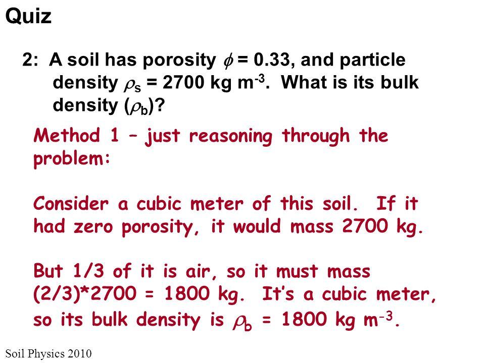 Soil Physics 2010 Quiz 2: A soil has porosity  = 0.33, and particle density  s = 2700 kg m -3. What is its bulk density (  b )? Method 1 – just rea