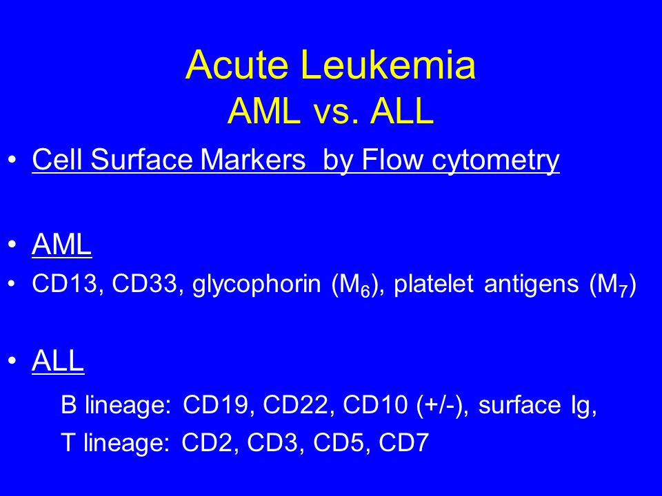 Acute Leukemia AML vs. ALL Cell Surface Markers by Flow cytometry AML CD13, CD33, glycophorin (M 6 ), platelet antigens (M 7 ) ALL B lineage: CD19, CD