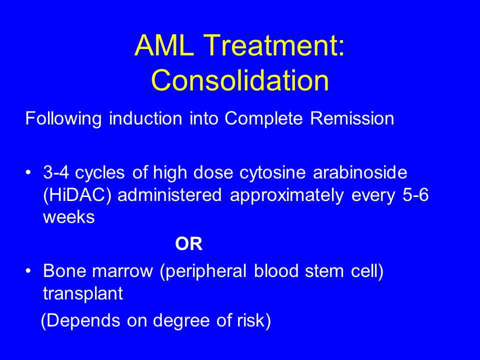 AML Treatment: Consolidation Following induction into Complete Remission 3-4 cycles of high dose cytosine arabinoside (HiDAC) administered approximate