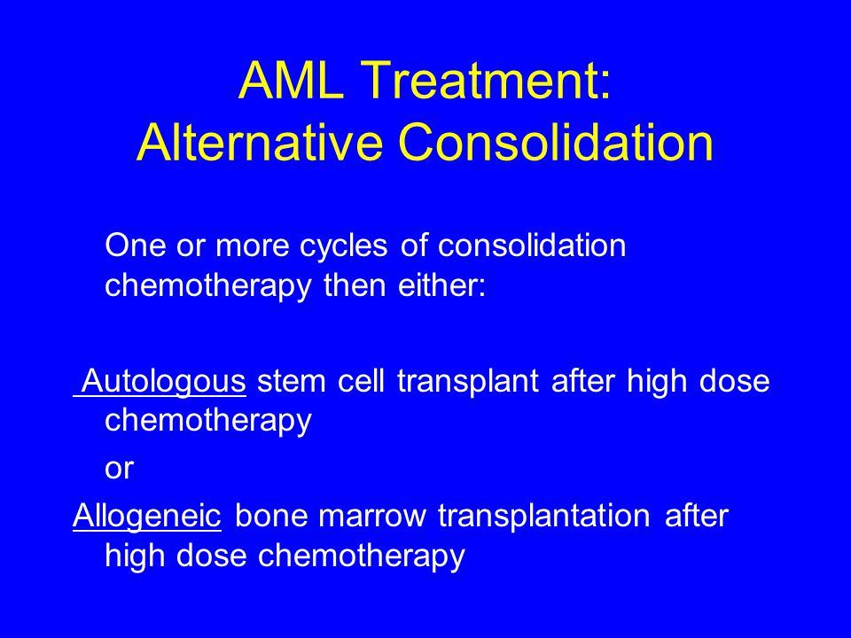 AML Treatment: Alternative Consolidation One or more cycles of consolidation chemotherapy then either: Autologous stem cell transplant after high dose