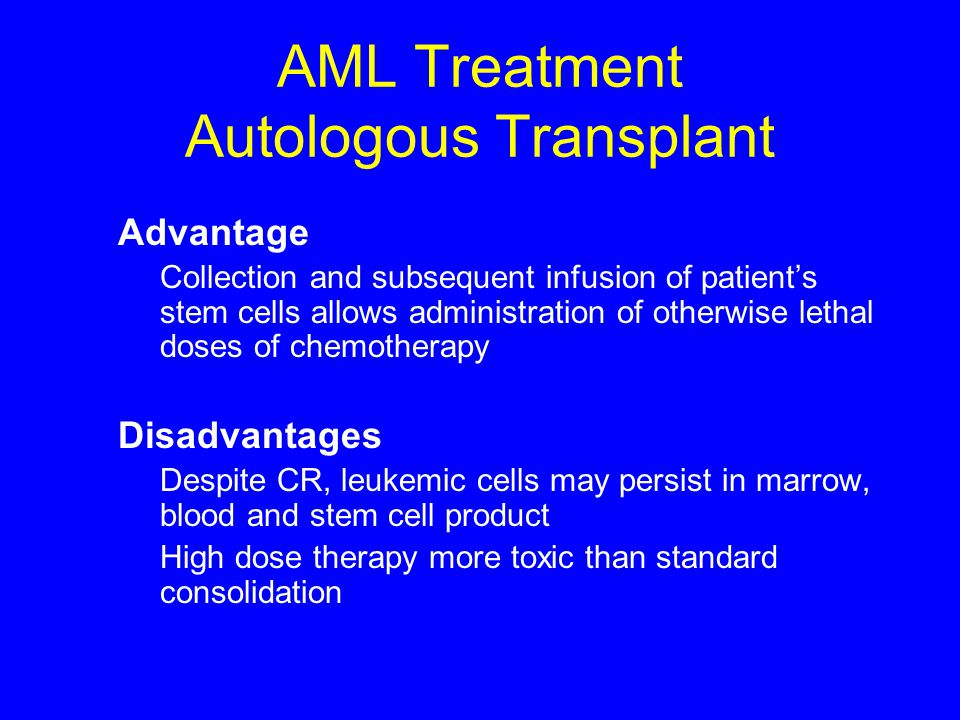 AML Treatment Autologous Transplant Advantage Collection and subsequent infusion of patient's stem cells allows administration of otherwise lethal dos