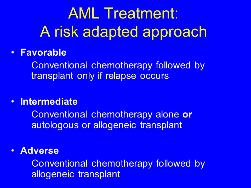 AML Treatment: A risk adapted approach Favorable Conventional chemotherapy followed by transplant only if relapse occurs Intermediate Conventional che