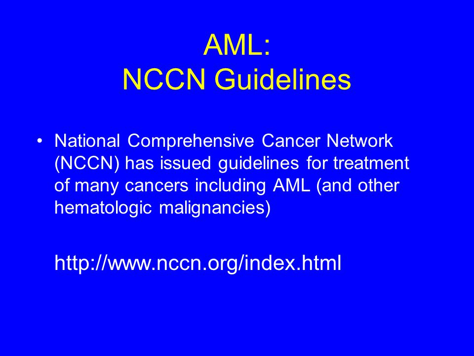 AML: NCCN Guidelines National Comprehensive Cancer Network (NCCN) has issued guidelines for treatment of many cancers including AML (and other hematol
