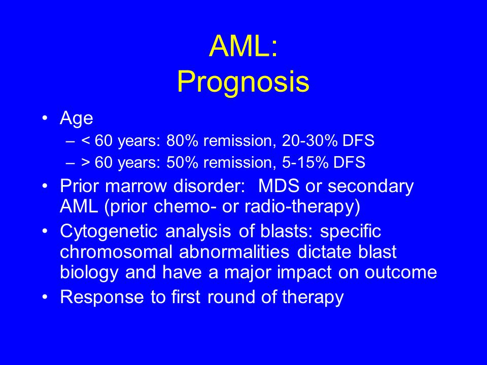 AML: Prognosis Age –< 60 years: 80% remission, 20-30% DFS –> 60 years: 50% remission, 5-15% DFS Prior marrow disorder: MDS or secondary AML (prior che