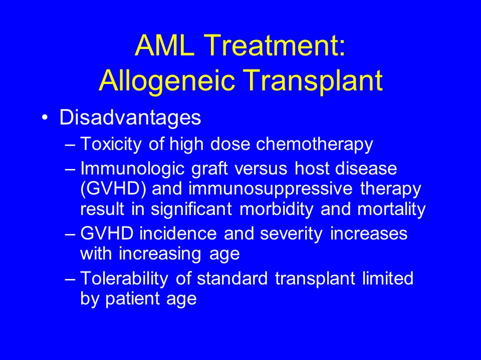 AML Treatment: Allogeneic Transplant Disadvantages –Toxicity of high dose chemotherapy –Immunologic graft versus host disease (GVHD) and immunosuppres