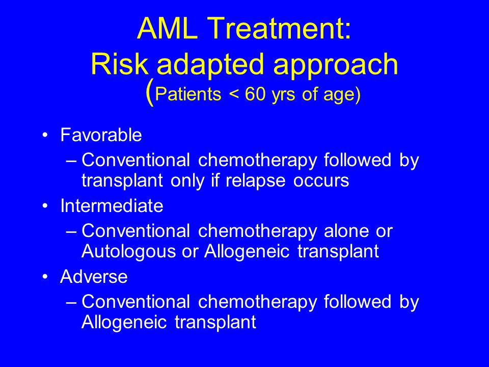 AML Treatment: Risk adapted approach Favorable –Conventional chemotherapy followed by transplant only if relapse occurs Intermediate –Conventional che