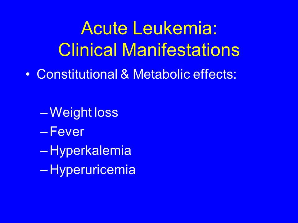 Acute Leukemia: Clinical Manifestations Constitutional & Metabolic effects: –Weight loss –Fever –Hyperkalemia –Hyperuricemia