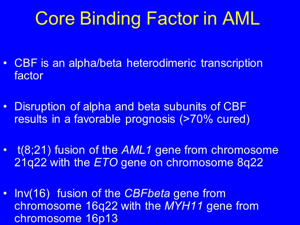 Core Binding Factor in AML CBF is an alpha/beta heterodimeric transcription factor Disruption of alpha and beta subunits of CBF results in a favorable