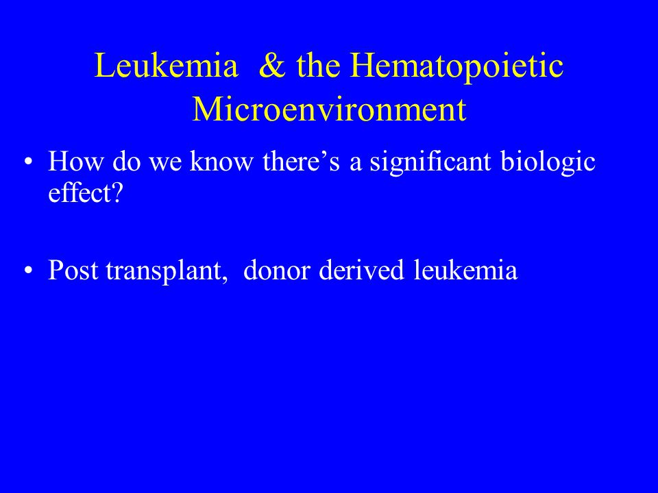 Leukemia & the Hematopoietic Microenvironment How do we know there's a significant biologic effect? Post transplant, donor derived leukemia
