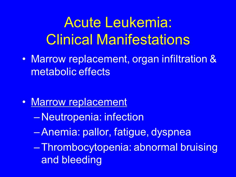 Acute Leukemia: Clinical Manifestations Marrow replacement, organ infiltration & metabolic effects Marrow replacement –Neutropenia: infection –Anemia: