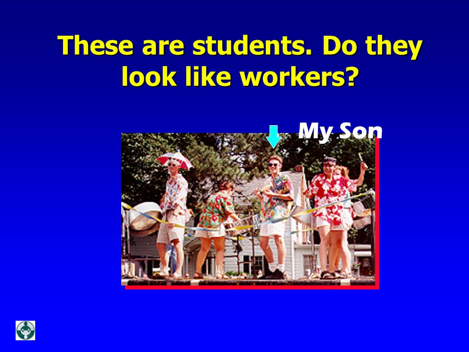 These are students. Do they look like workers? My Son