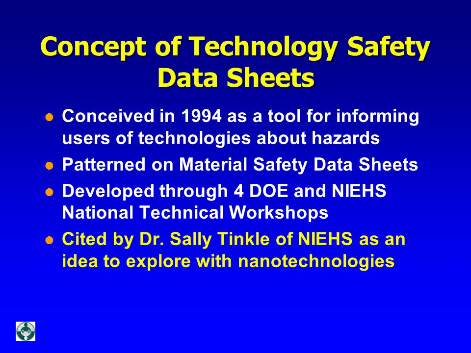 Concept of Technology Safety Data Sheets l Conceived in 1994 as a tool for informing users of technologies about hazards l Patterned on Material Safety Data Sheets l Developed through 4 DOE and NIEHS National Technical Workshops l Cited by Dr.
