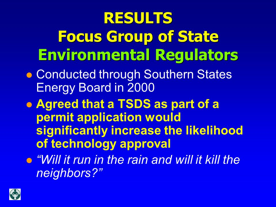 RESULTS Focus Group of State Environmental Regulators l Conducted through Southern States Energy Board in 2000 l Agreed that a TSDS as part of a permit application would significantly increase the likelihood of technology approval l Will it run in the rain and will it kill the neighbors?