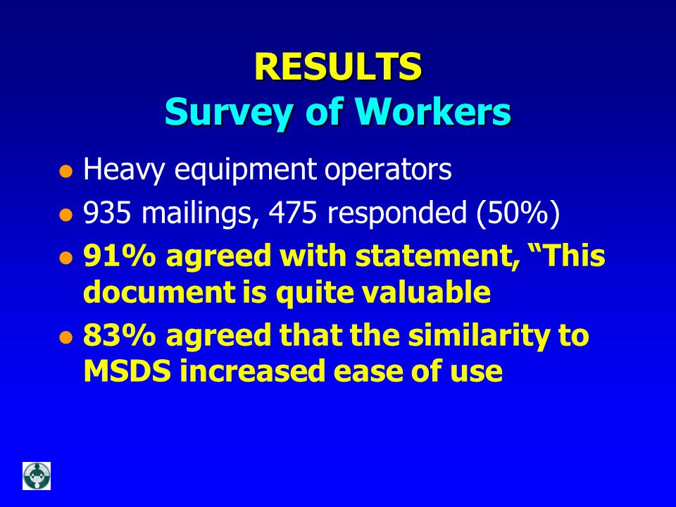 RESULTS Survey of Workers l Heavy equipment operators l 935 mailings, 475 responded (50%) l 91% agreed with statement, This document is quite valuable l 83% agreed that the similarity to MSDS increased ease of use