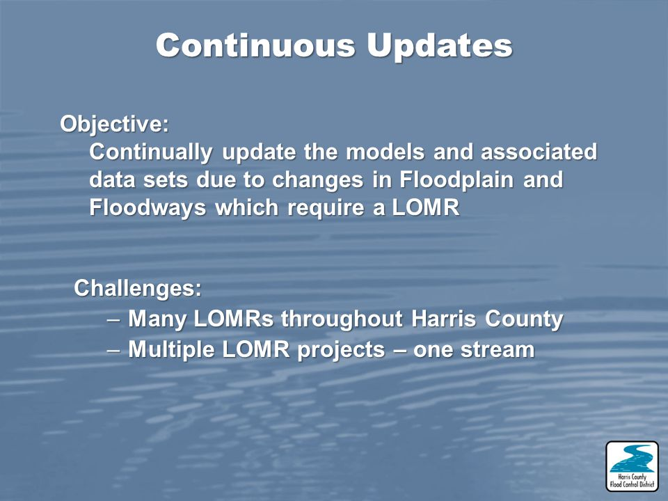 Challenges: –Many LOMRs throughout Harris County –Multiple LOMR projects – one stream Continuous Updates Objective: Continually update the models and
