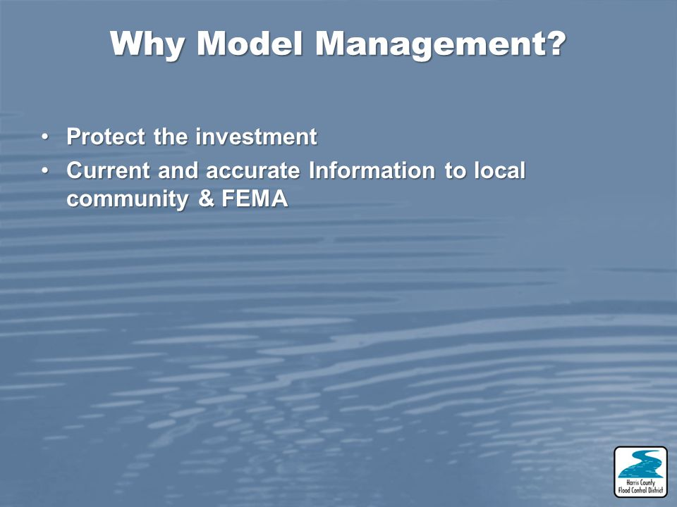 Why Model Management? Protect the investmentProtect the investment Current and accurate Information to local community & FEMACurrent and accurate Info