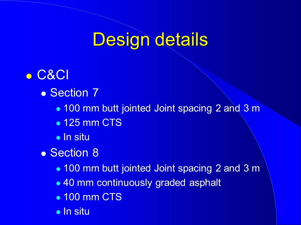 C&CI Section 7 100 mm butt jointed Joint spacing 2 and 3 m 125 mm CTS In situ Section 8 100 mm butt jointed Joint spacing 2 and 3 m 40 mm continuously graded asphalt 100 mm CTS In situ Design details