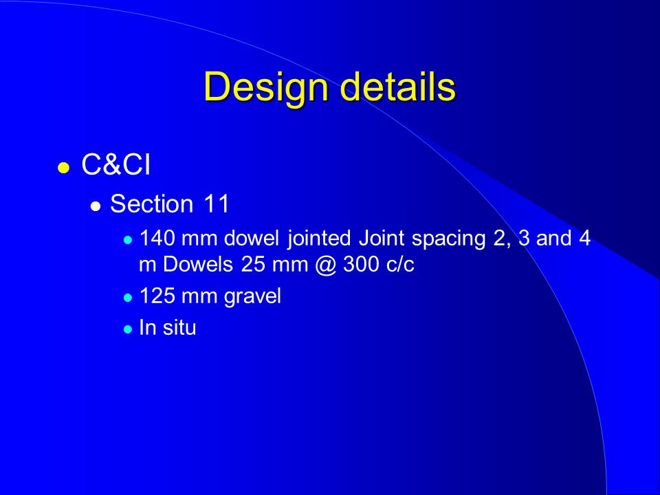 C&CI Section 11 140 mm dowel jointed Joint spacing 2, 3 and 4 m Dowels 25 mm @ 300 c/c 125 mm gravel In situ Design details