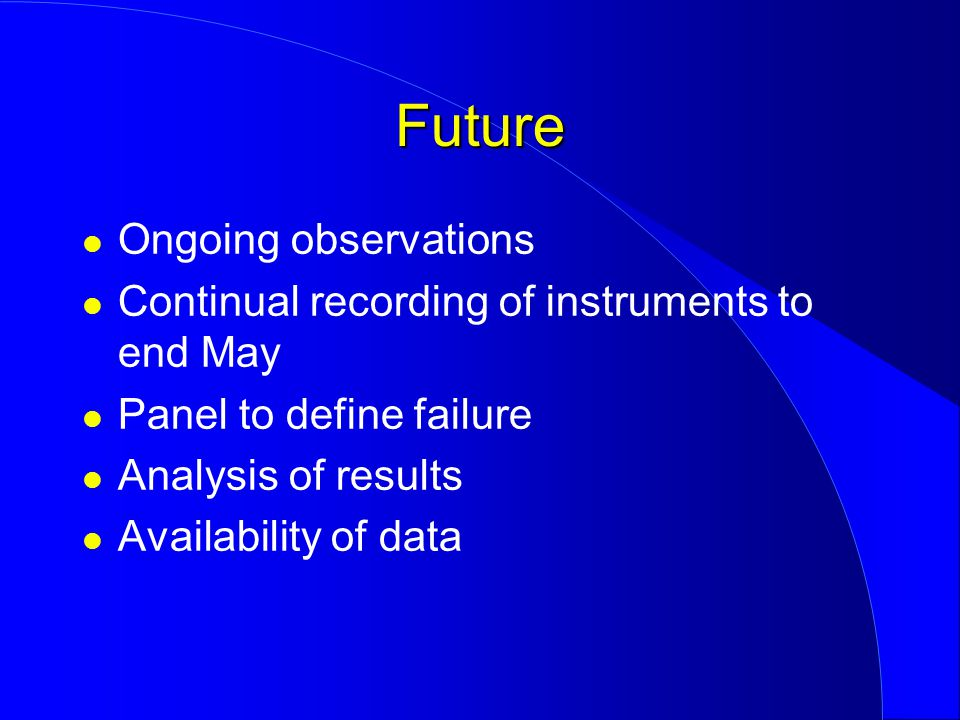 Ongoing observations Continual recording of instruments to end May Panel to define failure Analysis of results Availability of data Future