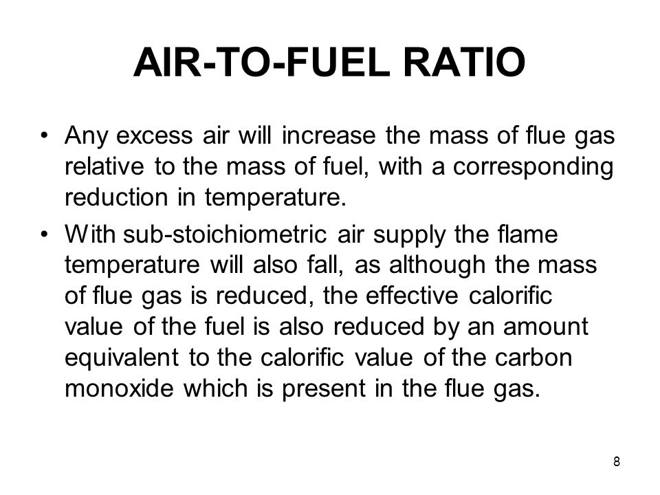 8 AIR-TO-FUEL RATIO Any excess air will increase the mass of flue gas relative to the mass of fuel, with a corresponding reduction in temperature. Wit