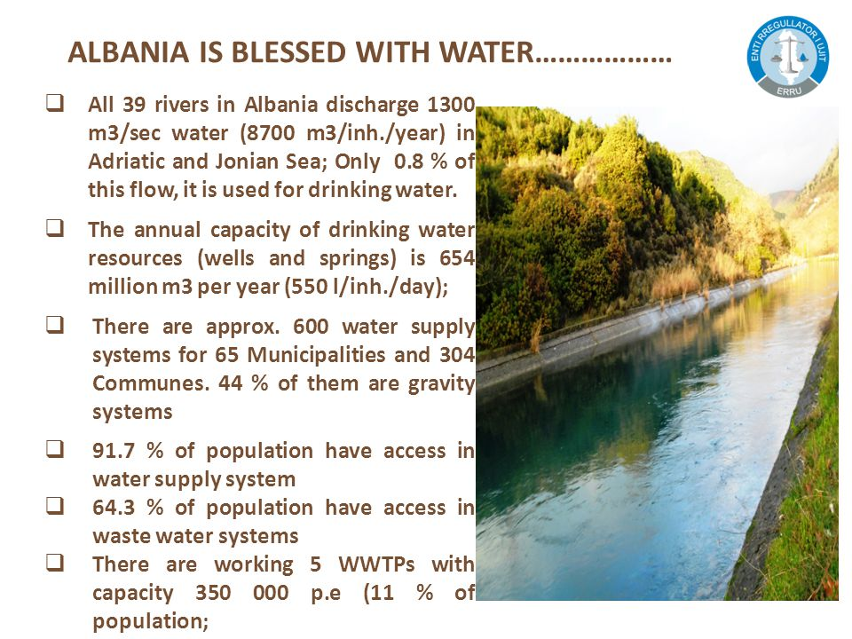 ALBANIA IS BLESSED WITH WATER………………  All 39 rivers in Albania discharge 1300 m3/sec water (8700 m3/inh./year) in Adriatic and Jonian Sea; Only 0.8 % of this flow, it is used for drinking water.