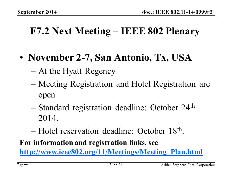 doc.: IEEE 802.11-14/0999r3 Report F7.2 Next Meeting – IEEE 802 Plenary November 2-7, San Antonio, Tx, USA –At the Hyatt Regency –Meeting Registration and Hotel Registration are open –Standard registration deadline: October 24 th 2014.